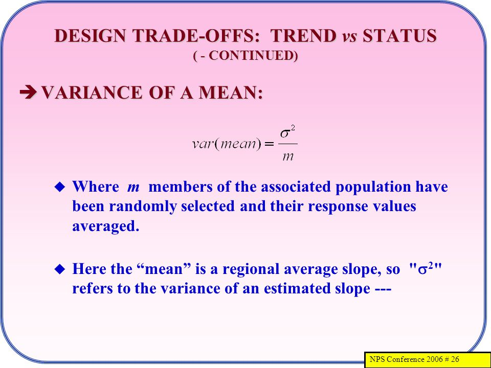 NPS Conference 2006 # 26 DESIGN TRADE-OFFS: TREND vs STATUS ( - CONTINUED) VARIANCE OF A MEAN: VARIANCE OF A MEAN: Where m members of the associated population have been randomly selected and their response values averaged.