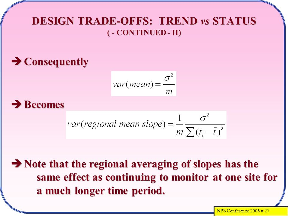 NPS Conference 2006 # 27 DESIGN TRADE-OFFS: TREND vs STATUS ( - CONTINUED - II) Consequently Consequently Becomes Becomes Note that the regional averaging of slopes has the same effect as continuing to monitor at one site for a much longer time period.