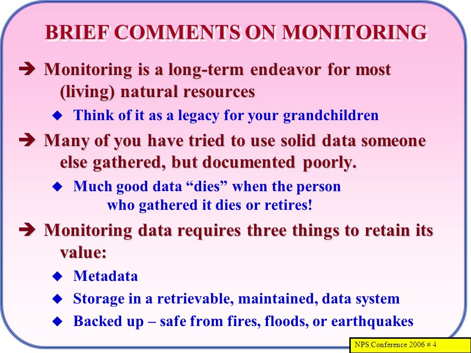 NPS Conference 2006 # 4 BRIEF COMMENTS ON MONITORING Monitoring is a long-term endeavor for most (living) natural resources Monitoring is a long-term endeavor for most (living) natural resources Think of it as a legacy for your grandchildren Many of you have tried to use solid data someone else gathered, but documented poorly.