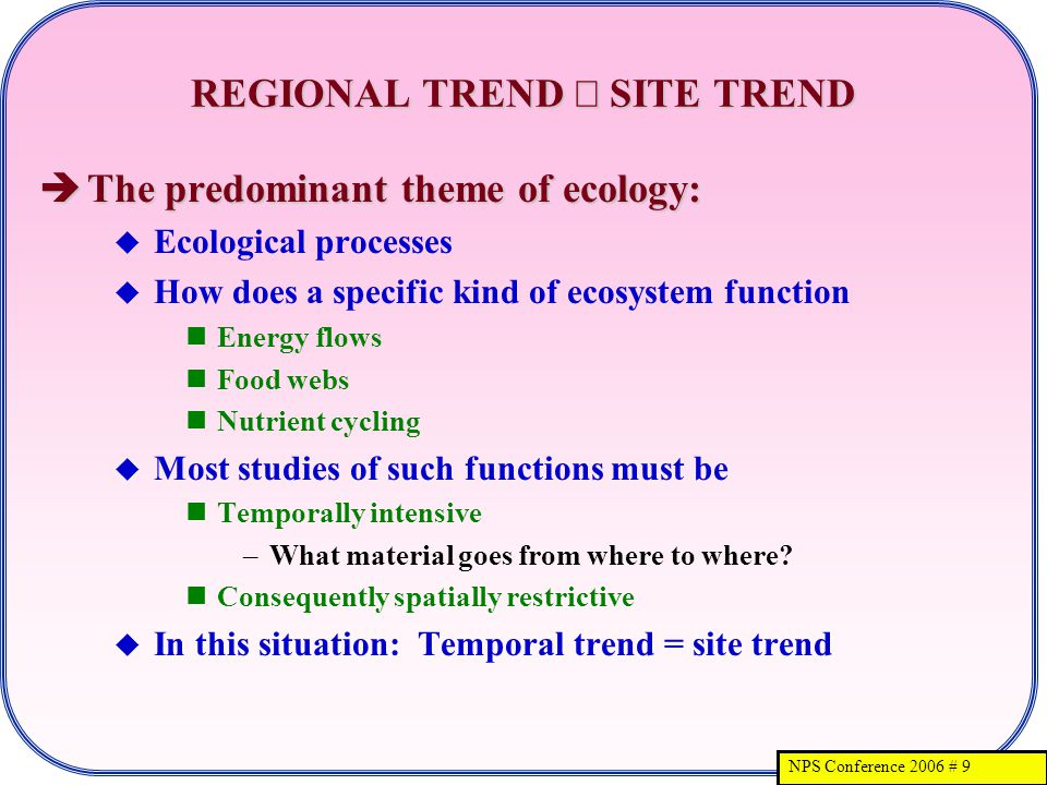 NPS Conference 2006 # 9 REGIONAL TREND SITE TREND The predominant theme of ecology: The predominant theme of ecology: Ecological processes How does a specific kind of ecosystem function Energy flows Food webs Nutrient cycling Most studies of such functions must be Temporally intensive –What material goes from where to where.