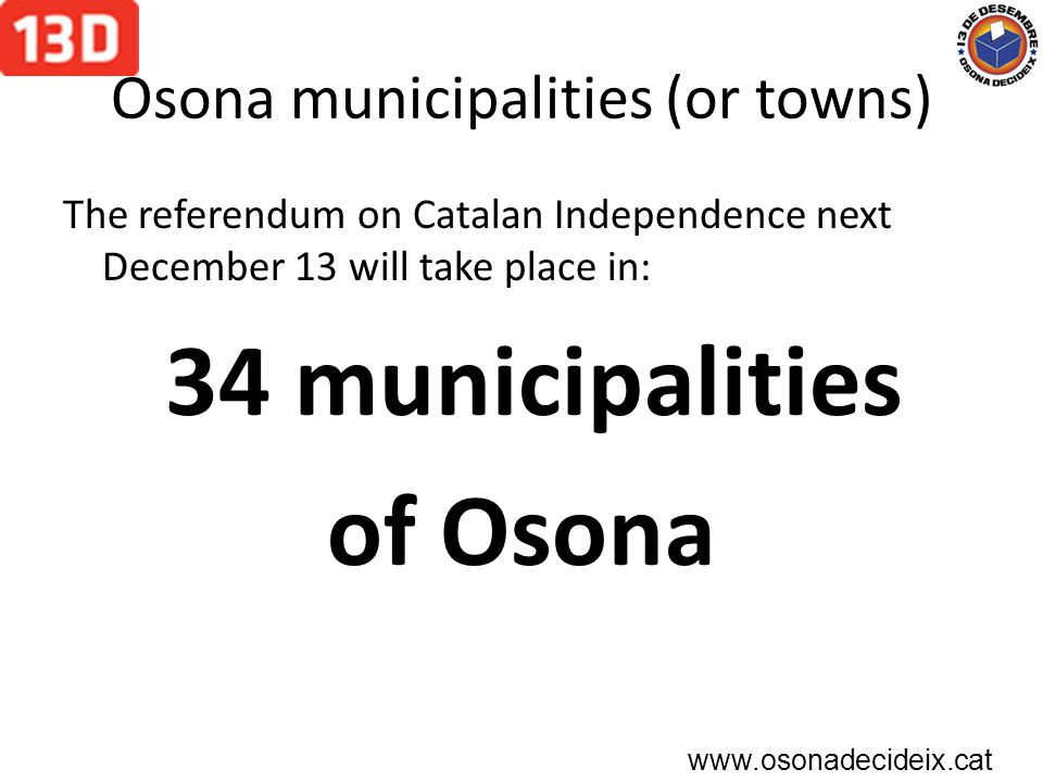 Osona municipalities (or towns) The referendum on Catalan Independence next December 13 will take place in: 34 municipalities of Osona www.osonadecideix.cat