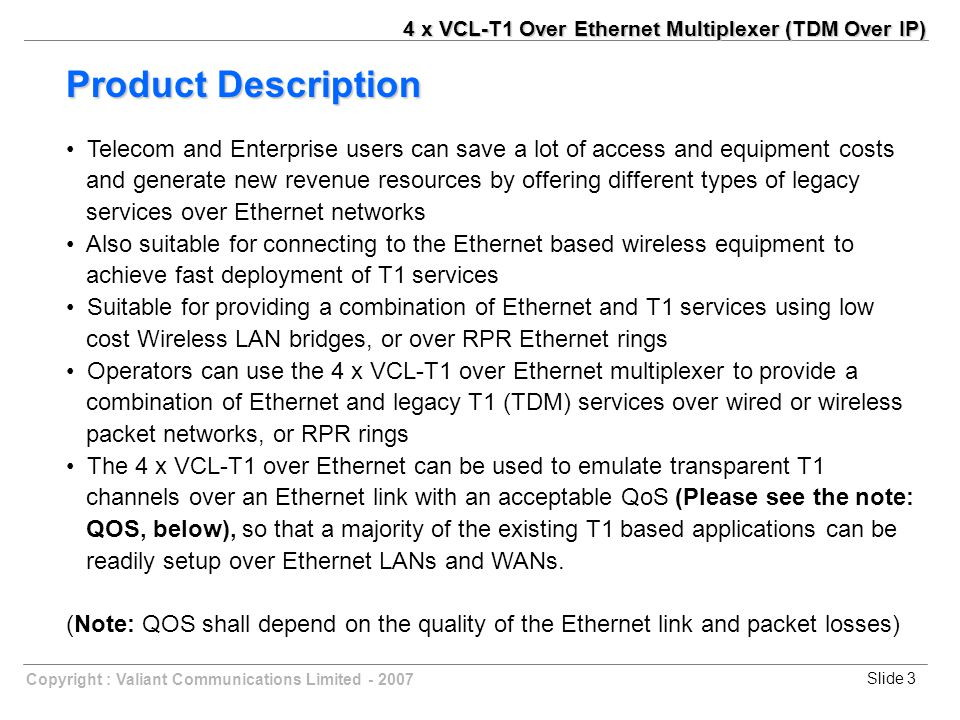 Slide 4Copyright : Valiant Communications Limited - 2007 Four T1 ports supported, E1 or T1 easily selected by Web Manager User-friendly Web server supported for easy setup and maintenance Point to point and point to multi-point application supported Uplink ports : 1+1 backup supported Stable T1 clock recovery, low jitter and wander Low processing delay for T1 channels, high bandwidth usage efficiency Resist to packet loss, with PCM frame synchronization protection User definable encapsulation packet size for different application Enough jitter buffer to resist packet delay variation (PDV) Local Ethernet port throughput limiting, assuring T1 QoS Local and remote T1 LOS and AIS and packet loss indication for trouble-shooting and maintenance Features 4 x VCL-T1 Over Ethernet Multiplexer (TDM Over IP)