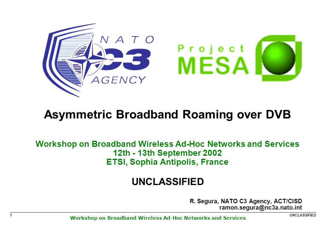Workshop on Broadband Wireless Ad-Hoc Networks and Services UNCLASSIFIED 1 Asymmetric Broadband Roaming over DVB Workshop on Broadband Wireless Ad-Hoc Networks and Services 12th - 13th September 2002 ETSI, Sophia Antipolis, France UNCLASSIFIED R.