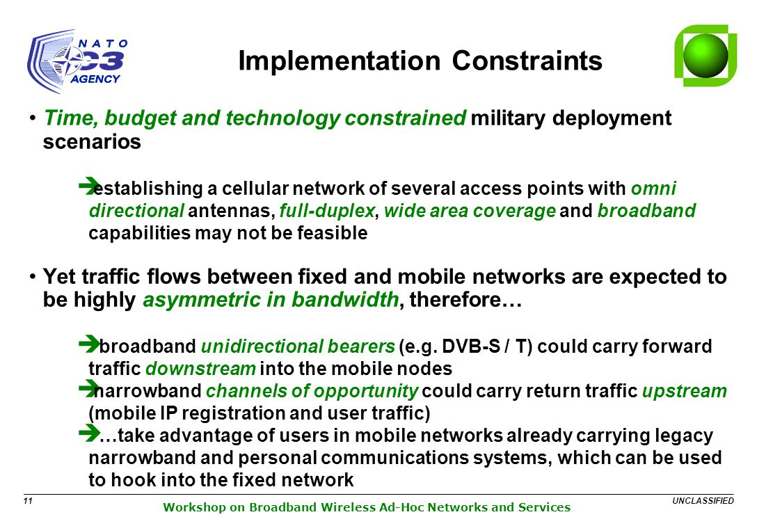 UNCLASSIFIED 11 Workshop on Broadband Wireless Ad-Hoc Networks and Services Implementation Constraints Time, budget and technology constrained military deployment scenarios establishing a cellular network of several access points with omni directional antennas, full-duplex, wide area coverage and broadband capabilities may not be feasible Yet traffic flows between fixed and mobile networks are expected to be highly asymmetric in bandwidth, therefore… broadband unidirectional bearers (e.g.
