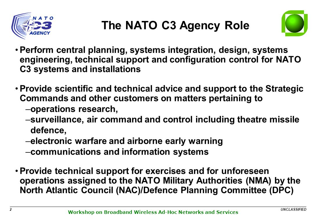 UNCLASSIFIED 2 Workshop on Broadband Wireless Ad-Hoc Networks and Services The NATO C3 Agency Role Perform central planning, systems integration, design, systems engineering, technical support and configuration control for NATO C3 systems and installations Provide scientific and technical advice and support to the Strategic Commands and other customers on matters pertaining to –operations research, –surveillance, air command and control including theatre missile defence, –electronic warfare and airborne early warning –communications and information systems Provide technical support for exercises and for unforeseen operations assigned to the NATO Military Authorities (NMA) by the North Atlantic Council (NAC)/Defence Planning Committee (DPC)
