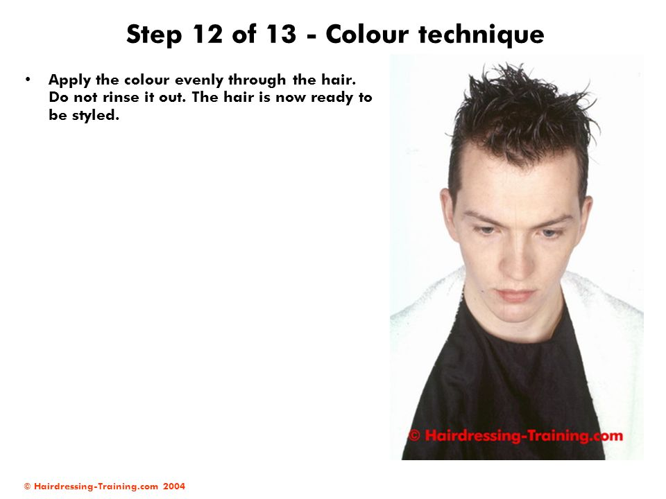 © Hairdressing-Training.com 2004 Step 12 of 13 - Colour technique Apply the colour evenly through the hair. Do not rinse it out. The hair is now ready