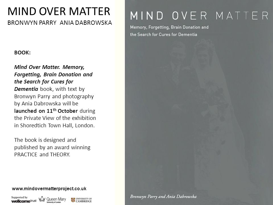 www.mindovermatterproject.co.uk BOOK: Mind Over Matter. Memory, Forgetting, Brain Donation and the Search for Cures for Dementia book, with text by Br