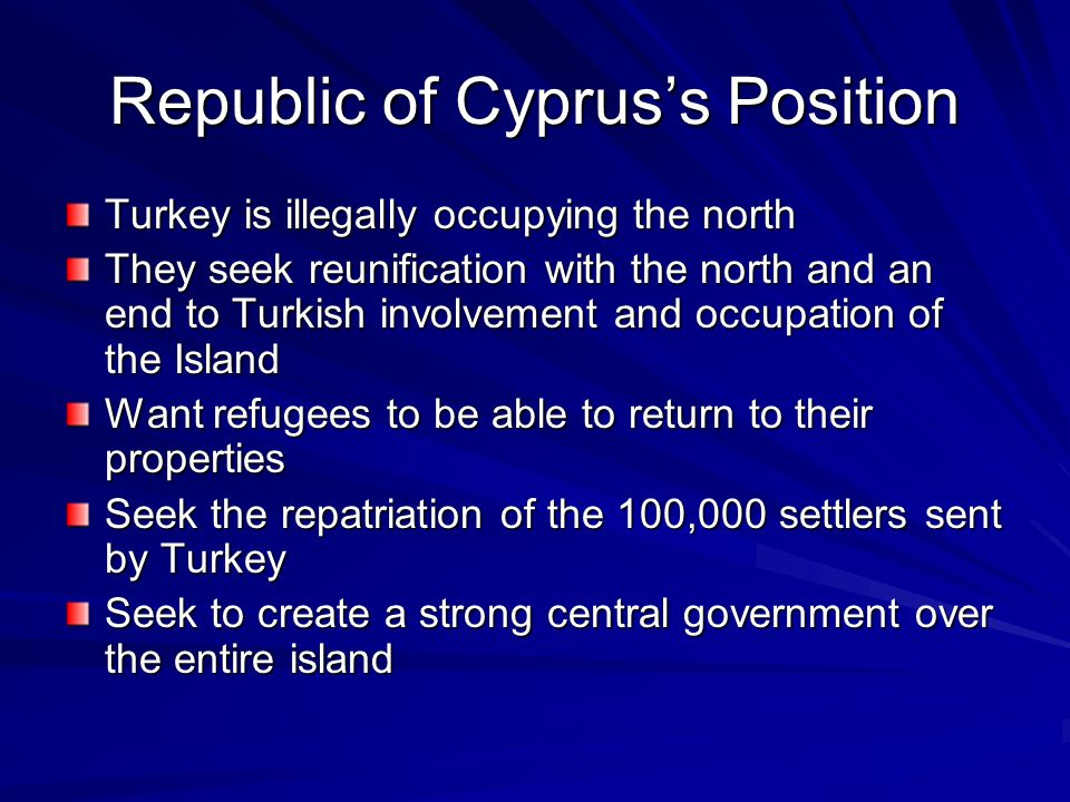 Republic of Cypruss Position Turkey is illegally occupying the north They seek reunification with the north and an end to Turkish involvement and occu