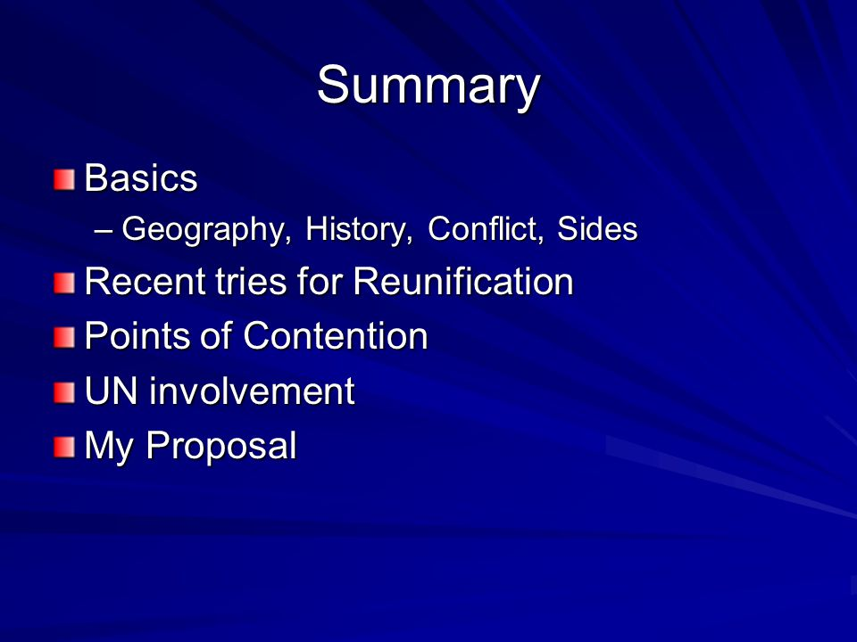 Summary Basics –Geography, History, Conflict, Sides Recent tries for Reunification Points of Contention UN involvement My Proposal