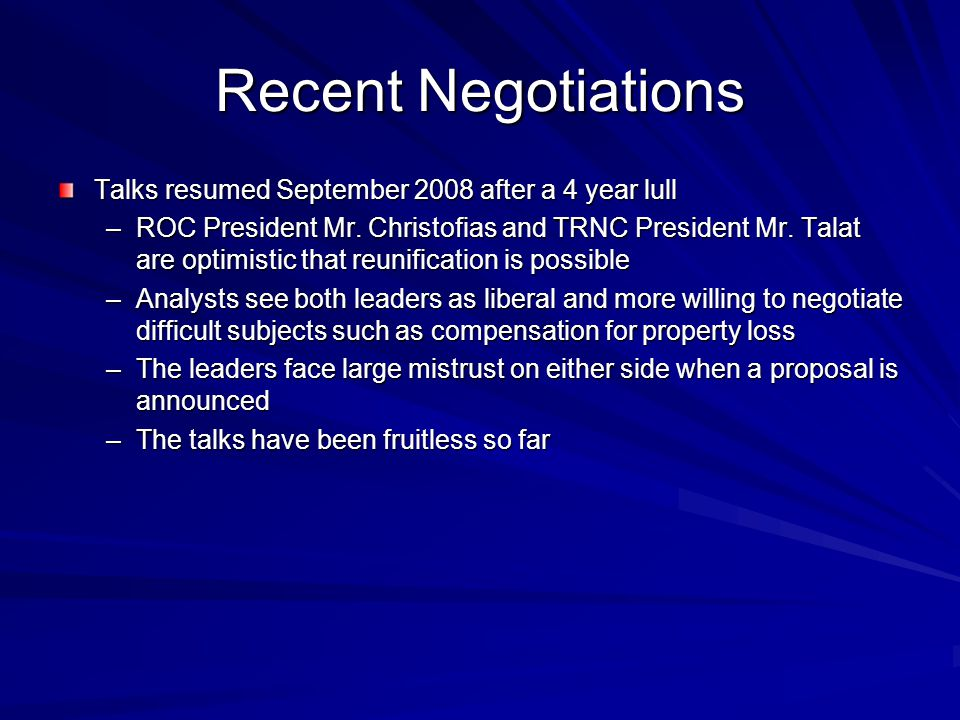 Recent Negotiations Talks resumed September 2008 after a 4 year lull –ROC President Mr. Christofias and TRNC President Mr. Talat are optimistic that r