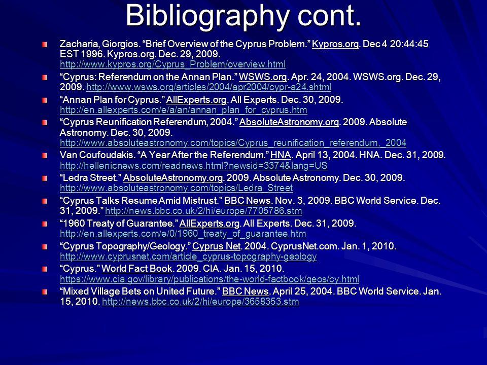 Bibliography cont. Zacharia, Giorgios. Brief Overview of the Cyprus Problem. Kypros.org. Dec 4 20:44:45 EST 1996. Kypros.org. Dec. 29, 2009. http://ww
