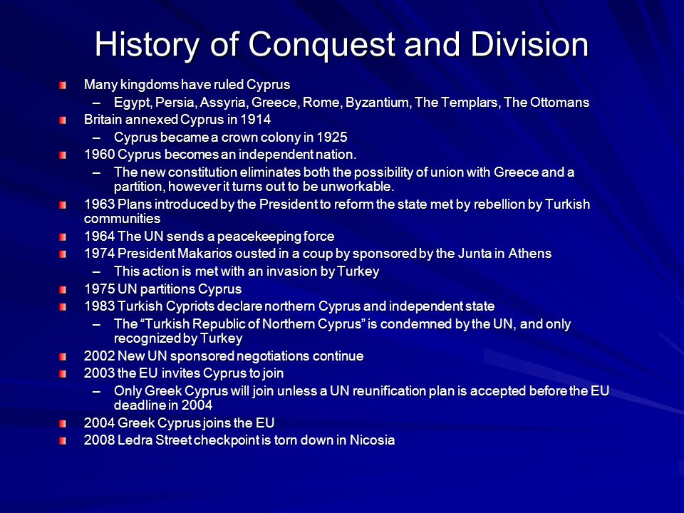 History of Conquest and Division Many kingdoms have ruled Cyprus –Egypt, Persia, Assyria, Greece, Rome, Byzantium, The Templars, The Ottomans Britain