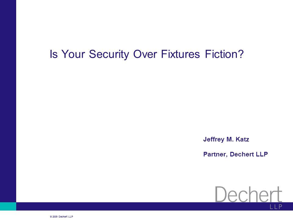 © 2009 Dechert LLP Is Your Security Over Fixtures Fiction Jeffrey M. Katz Partner, Dechert LLP