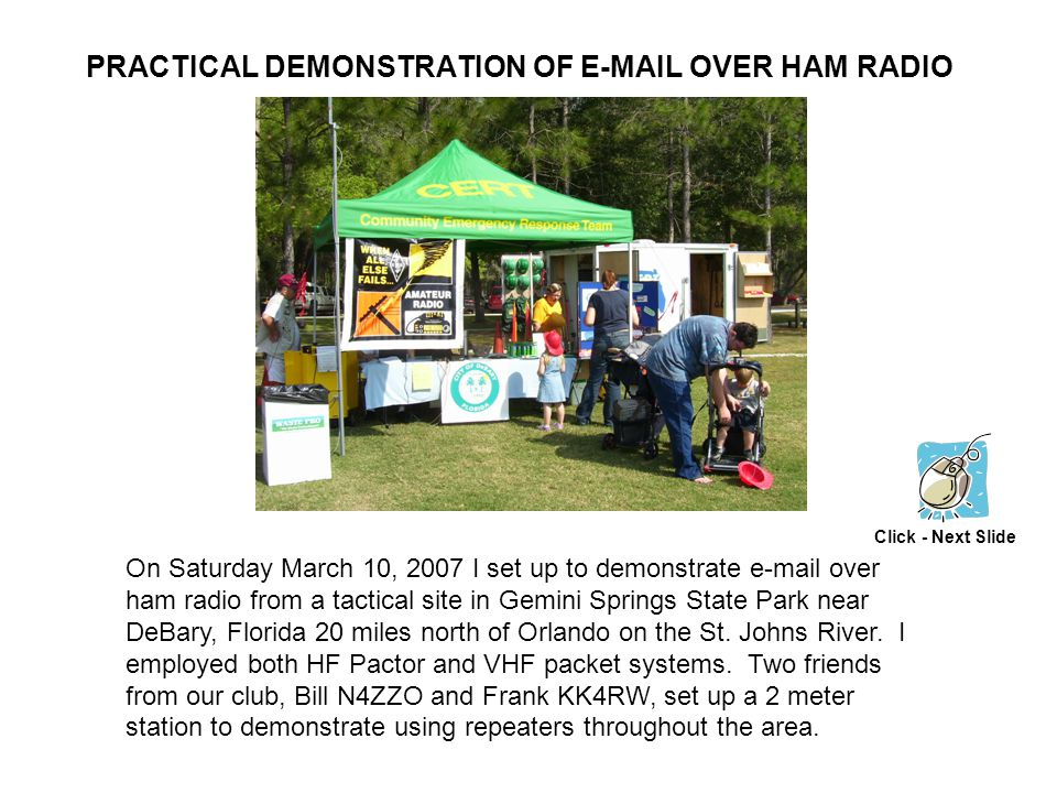 PRACTICAL DEMONSTRATION OF E-MAIL OVER HAM RADIO On Saturday March 10, 2007 I set up to demonstrate e-mail over ham radio from a tactical site in Gemini Springs State Park near DeBary, Florida 20 miles north of Orlando on the St.