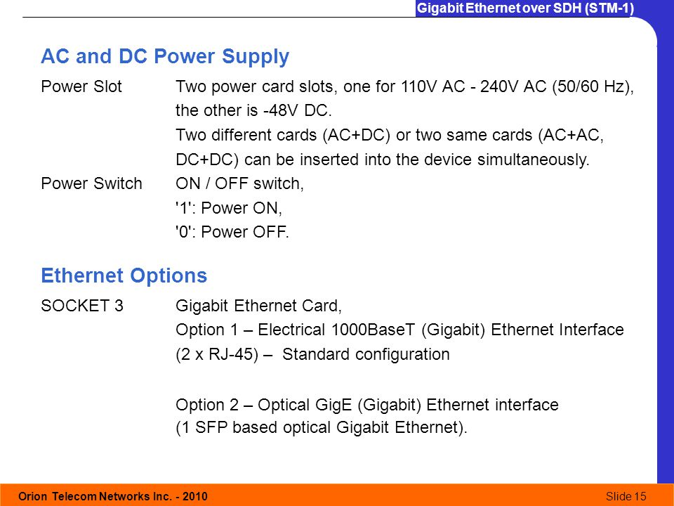 Orion Telecom Networks Inc. - 2010Slide 15 Gigabit Ethernet over SDH (STM-1) AC and DC Power Supply Ethernet Options SOCKET 3Gigabit Ethernet Card, Op