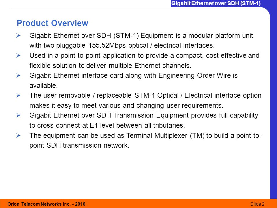 Orion Telecom Networks Inc. - 2010Slide 2 Gigabit Ethernet over SDH (STM-1) Product Overview Gigabit Ethernet over SDH (STM-1) Equipment is a modular