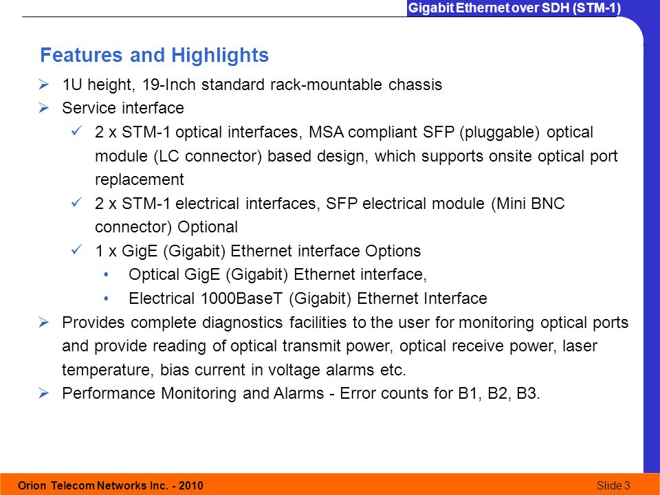 Orion Telecom Networks Inc. - 2010Slide 3 Gigabit Ethernet over SDH (STM-1) Features and Highlights 1U height, 19-Inch standard rack-mountable chassis