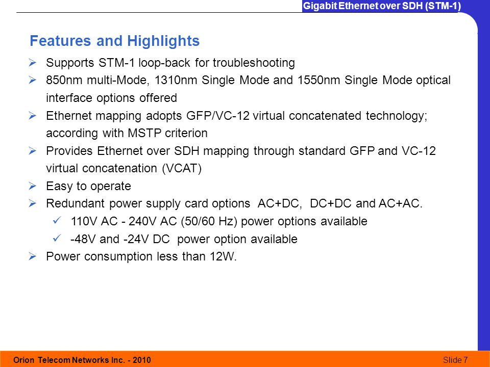 Orion Telecom Networks Inc. - 2010Slide 7 Gigabit Ethernet over SDH (STM-1) Supports STM-1 loop-back for troubleshooting 850nm multi-Mode, 1310nm Sing