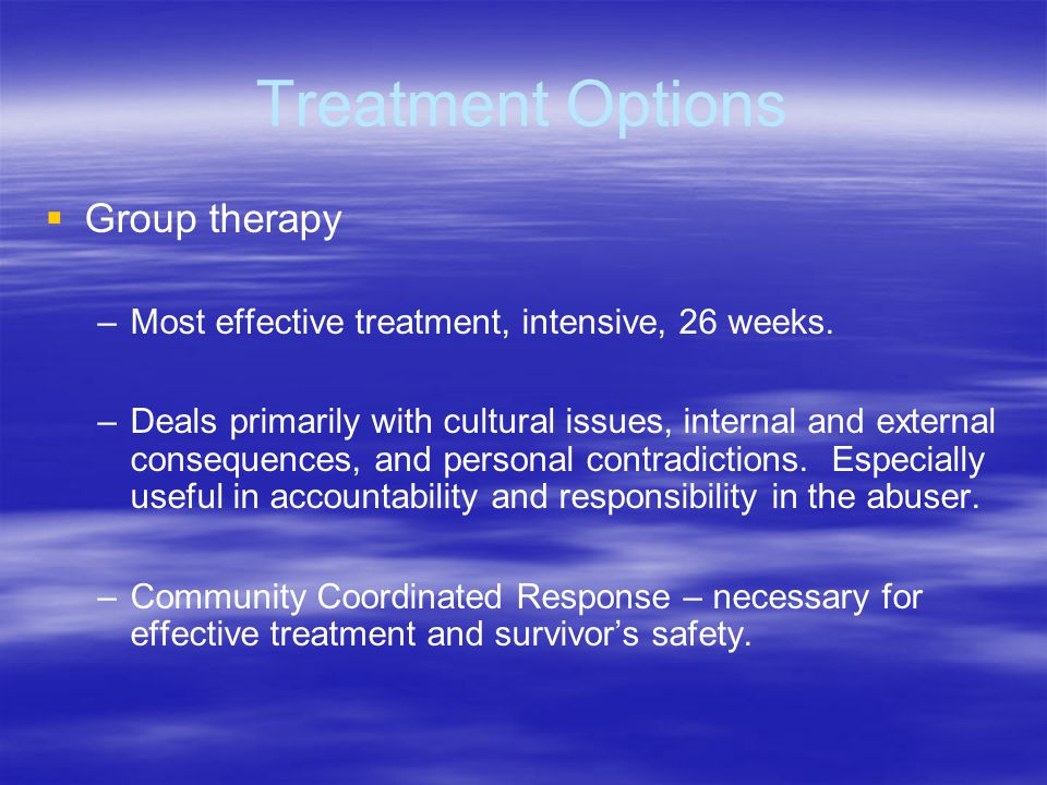 Treatment Options Group therapy – –Most effective treatment, intensive, 26 weeks. – –Deals primarily with cultural issues, internal and external conse