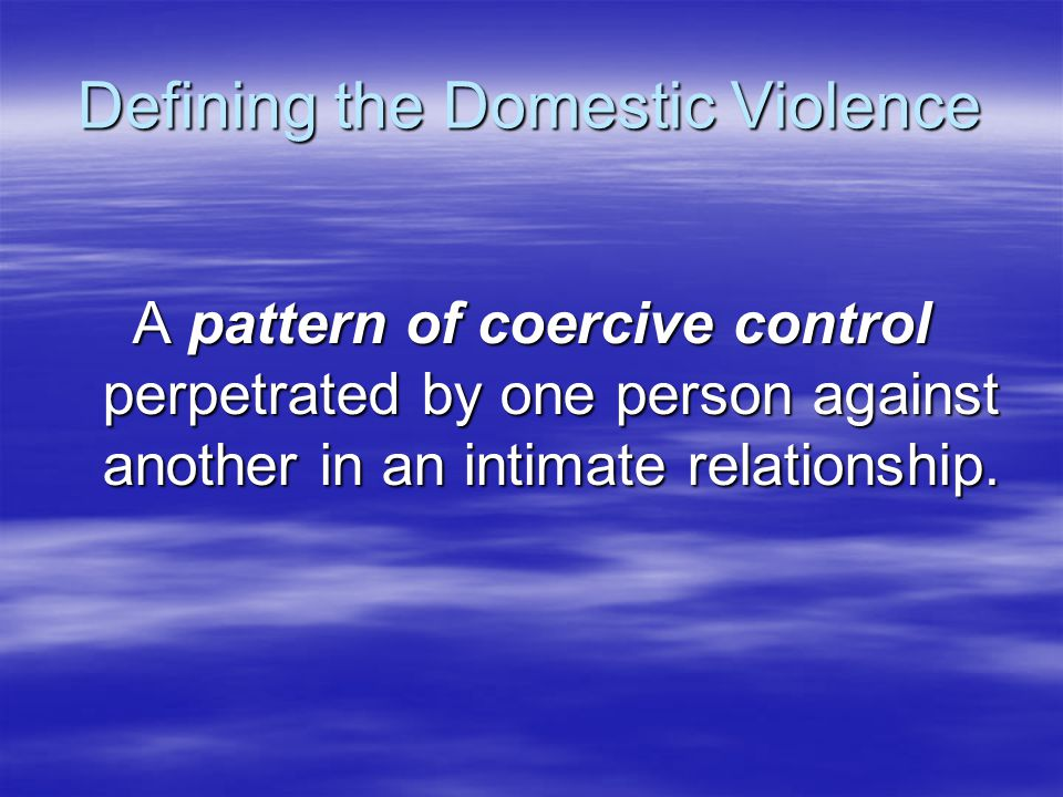 Defining the Domestic Violence A pattern of coercive control perpetrated by one person against another in an intimate relationship.