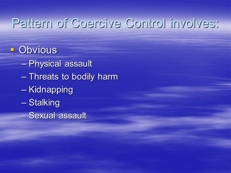 Pattern of Coercive Control involves: Obvious Obvious –Physical assault –Threats to bodily harm –Kidnapping –Stalking –Sexual assault