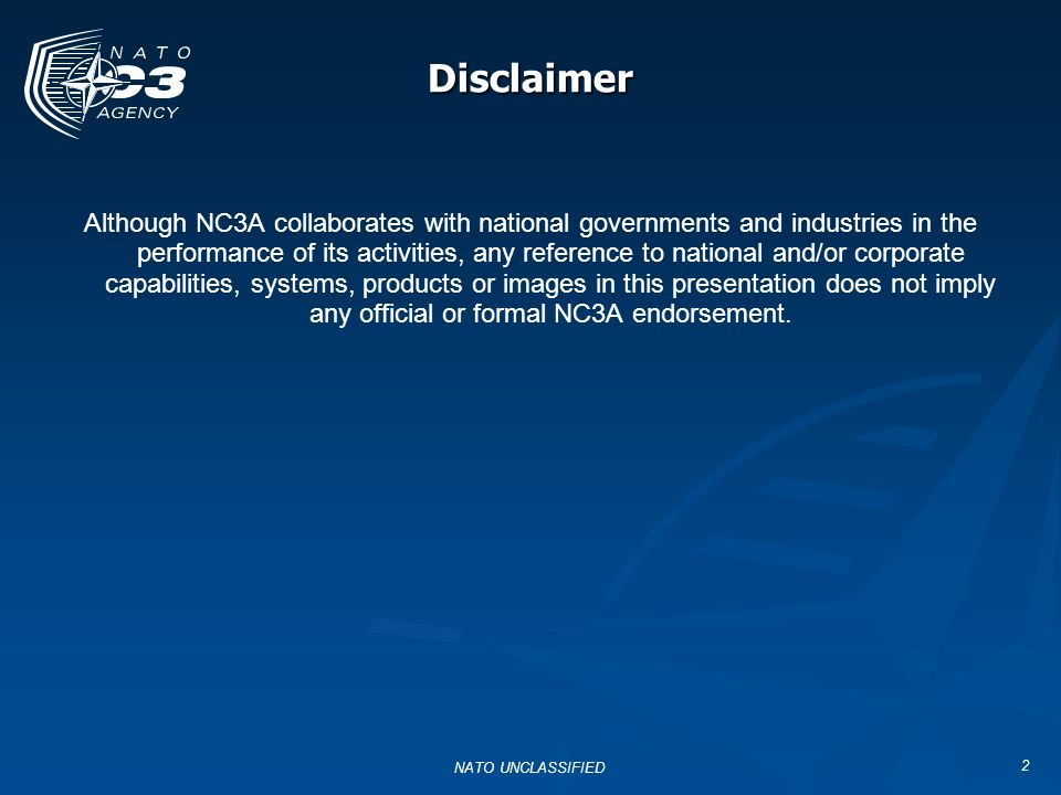 Disclaimer 2 Although NC3A collaborates with national governments and industries in the performance of its activities, any reference to national and/o