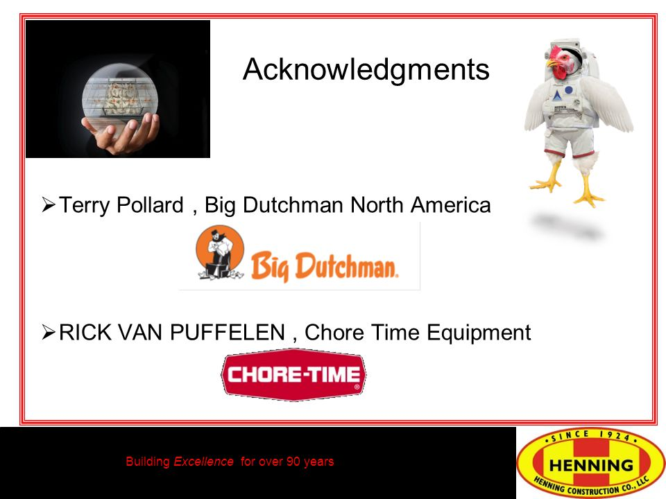 Building Excellence for over 90 years Terry Pollard, Big Dutchman North America RICK VAN PUFFELEN, Chore Time Equipment Acknowledgments