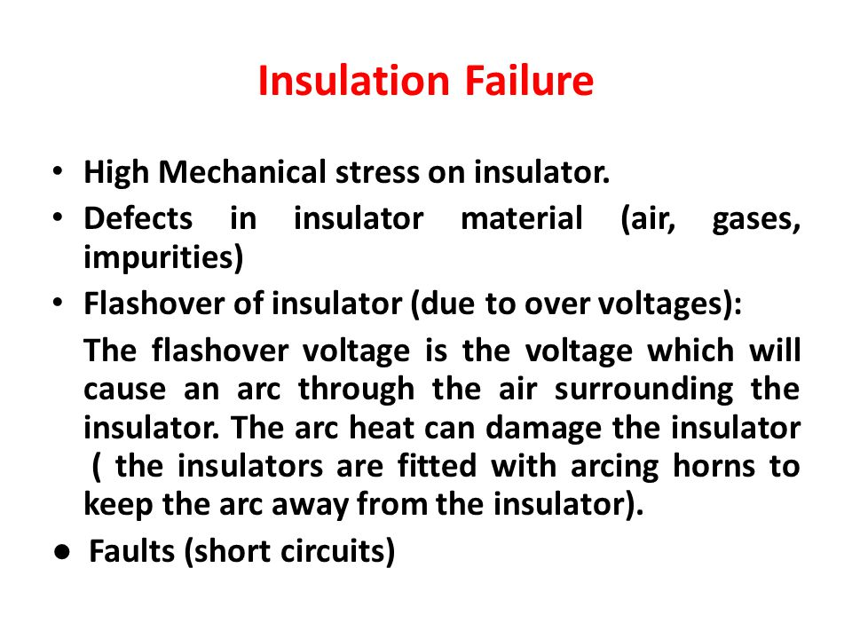 Insulation Failure High Mechanical stress on insulator. Defects in insulator material (air, gases, impurities) Flashover of insulator (due to over vol