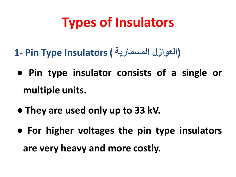 Types of Insulators 1- Pin Type Insulators ( ( العوازل المسمارية Pin type insulator consists of a single or multiple units. They are used only up to 3