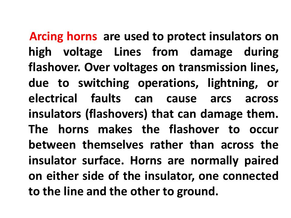 Arcing horns are used to protect insulators on high voltage Lines from damage during flashover. Over voltages on transmission lines, due to switching