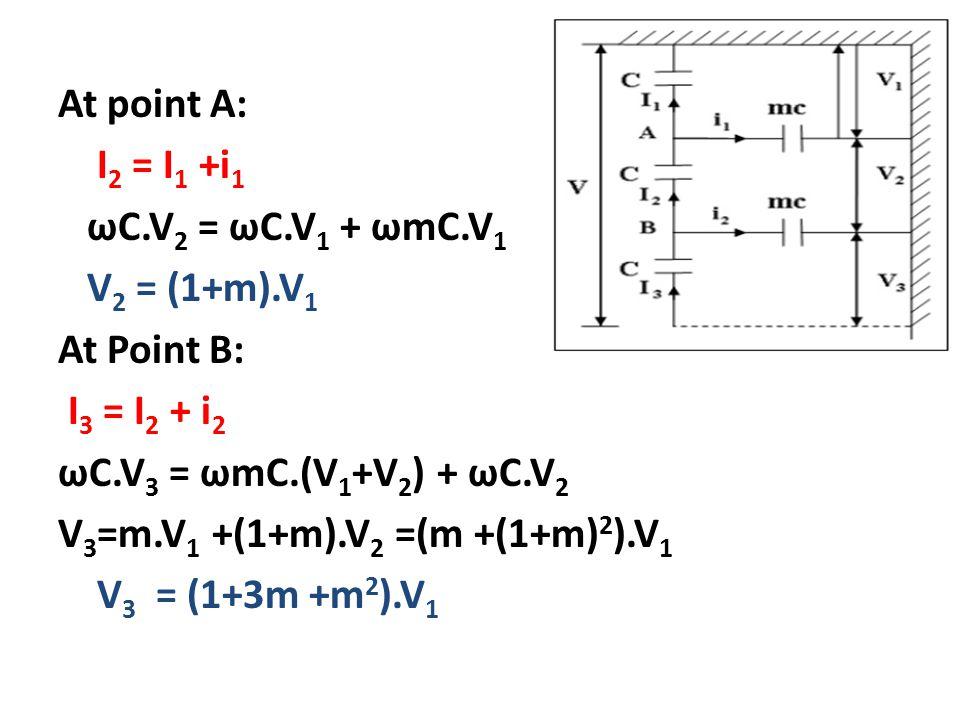 At point A: I 2 = I 1 +i 1 ωC.V 2 = ωC.V 1 + ωmC.V 1 V 2 = (1+m).V 1 At Point B: I 3 = I 2 + i 2 ωC.V 3 = ωmC.(V 1 +V 2 ) + ωC.V 2 V 3 =m.V 1 +(1+m).V 2 =(m +(1+m) 2 ).V 1 V 3 = (1+3m +m 2 ).V 1