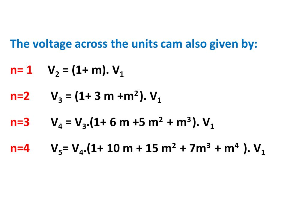 The voltage across the units cam also given by: n= 1 V 2 = (1+ m). V 1 n=2 V 3 = (1+ 3 m +m 2 ). V 1 n=3 V 4 = V 3.(1+ 6 m +5 m 2 + m 3 ). V 1 n=4 V 5