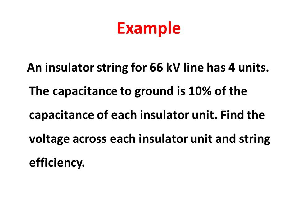 Example An insulator string for 66 kV line has 4 units. The capacitance to ground is 10% of the capacitance of each insulator unit. Find the voltage a