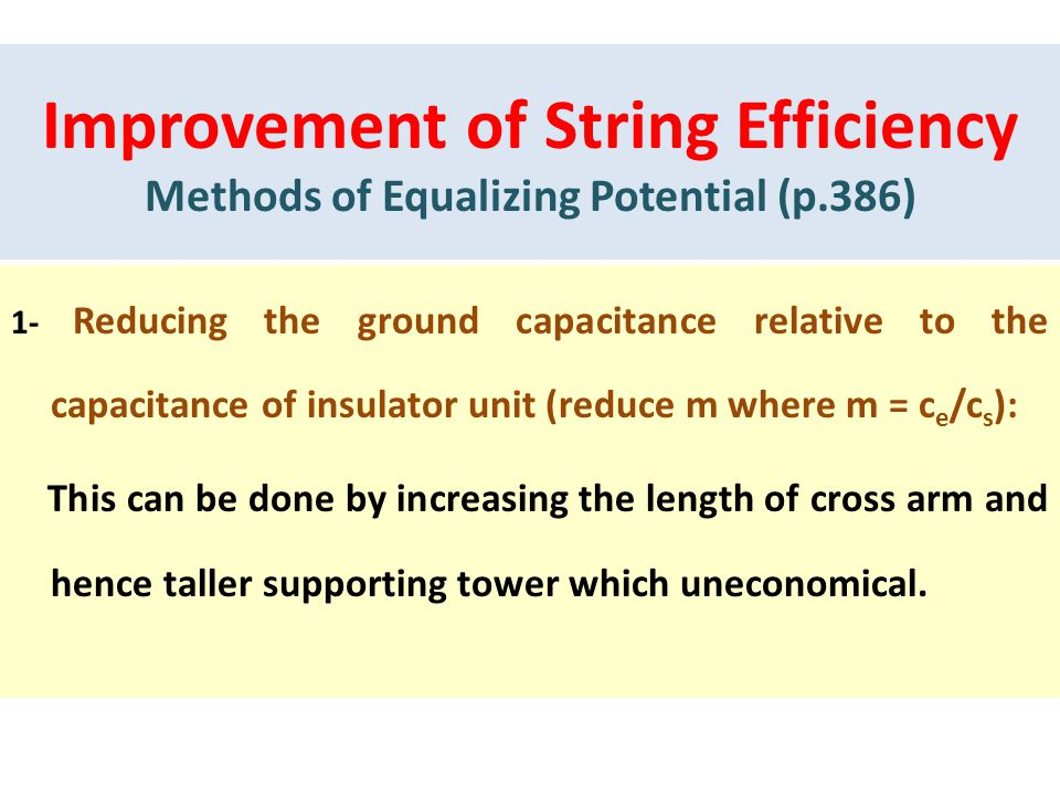 Improvement of String Efficiency Methods of Equalizing Potential (p.386) 1- Reducing the ground capacitance relative to the capacitance of insulator unit (reduce m where m = c e /c s ): This can be done by increasing the length of cross arm and hence taller supporting tower which uneconomical.