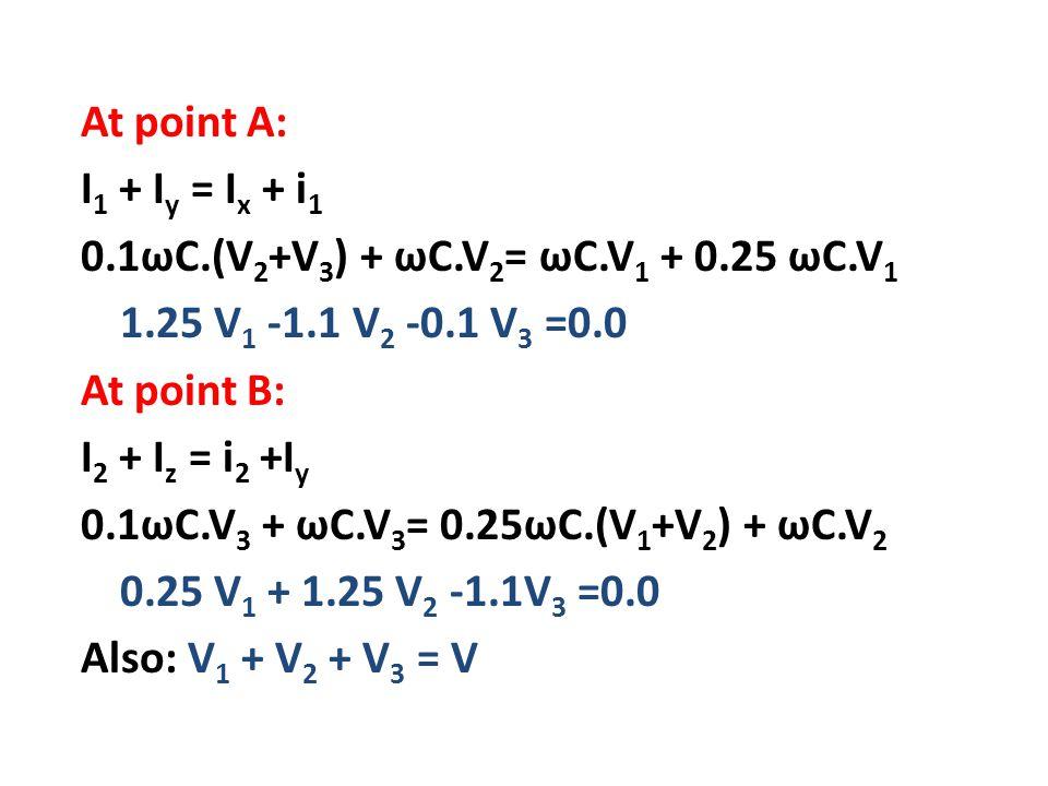At point A: I 1 + I y = I x + i 1 0.1ωC.(V 2 +V 3 ) + ωC.V 2 = ωC.V 1 + 0.25 ωC.V 1 1.25 V 1 -1.1 V 2 -0.1 V 3 =0.0 At point B: I 2 + I z = i 2 +I y 0.1ωC.V 3 + ωC.V 3 = 0.25ωC.(V 1 +V 2 ) + ωC.V 2 0.25 V 1 + 1.25 V 2 -1.1V 3 =0.0 Also: V 1 + V 2 + V 3 = V