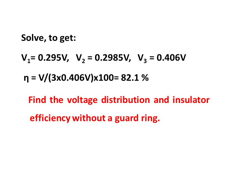 Solve, to get: V 1 = 0.295V, V 2 = 0.2985V, V 3 = 0.406V η = V/(3x0.406V)x100= 82.1 % Find the voltage distribution and insulator efficiency without a guard ring.