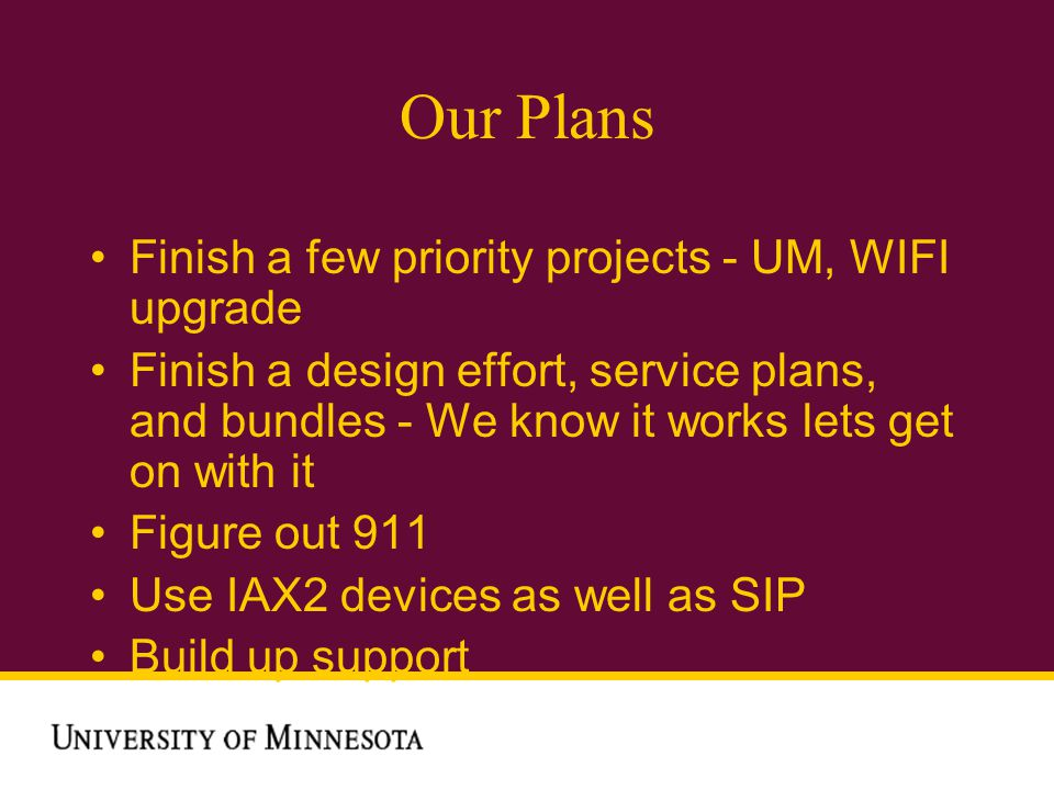 Our Plans Finish a few priority projects - UM, WIFI upgrade Finish a design effort, service plans, and bundles - We know it works lets get on with it Figure out 911 Use IAX2 devices as well as SIP Build up support