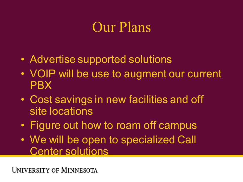 Our Plans Advertise supported solutions VOIP will be use to augment our current PBX Cost savings in new facilities and off site locations Figure out how to roam off campus We will be open to specialized Call Center solutions