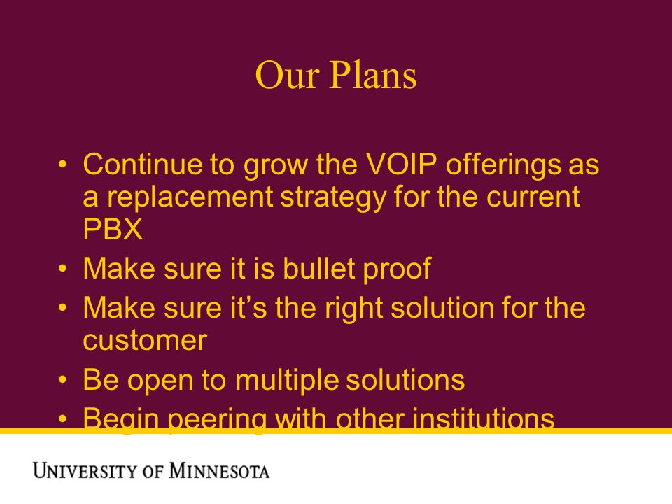 Our Plans Continue to grow the VOIP offerings as a replacement strategy for the current PBX Make sure it is bullet proof Make sure its the right solution for the customer Be open to multiple solutions Begin peering with other institutions