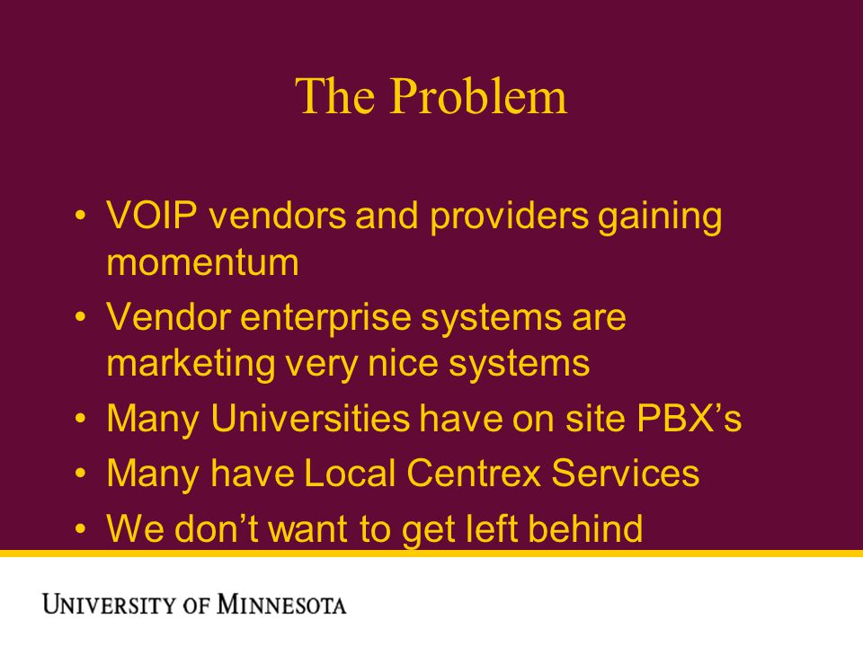 The Problem VOIP vendors and providers gaining momentum Vendor enterprise systems are marketing very nice systems Many Universities have on site PBXs Many have Local Centrex Services We dont want to get left behind