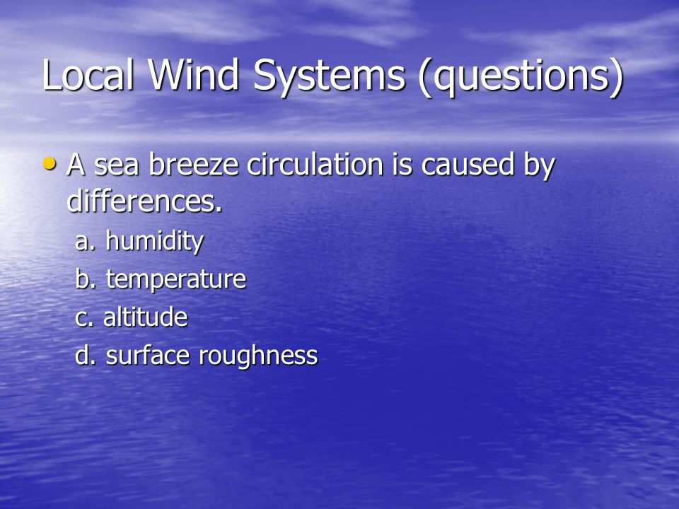 Local Wind Systems (questions) A sea breeze circulation is caused by differences. A sea breeze circulation is caused by differences. a. humidity b. te