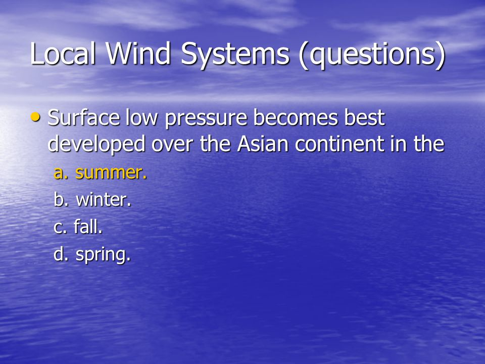 Local Wind Systems (questions) Surface low pressure becomes best developed over the Asian continent in the Surface low pressure becomes best developed