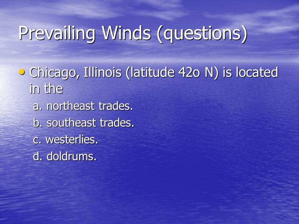 Prevailing Winds (questions) Chicago, Illinois (latitude 42o N) is located in the Chicago, Illinois (latitude 42o N) is located in the a. northeast tr