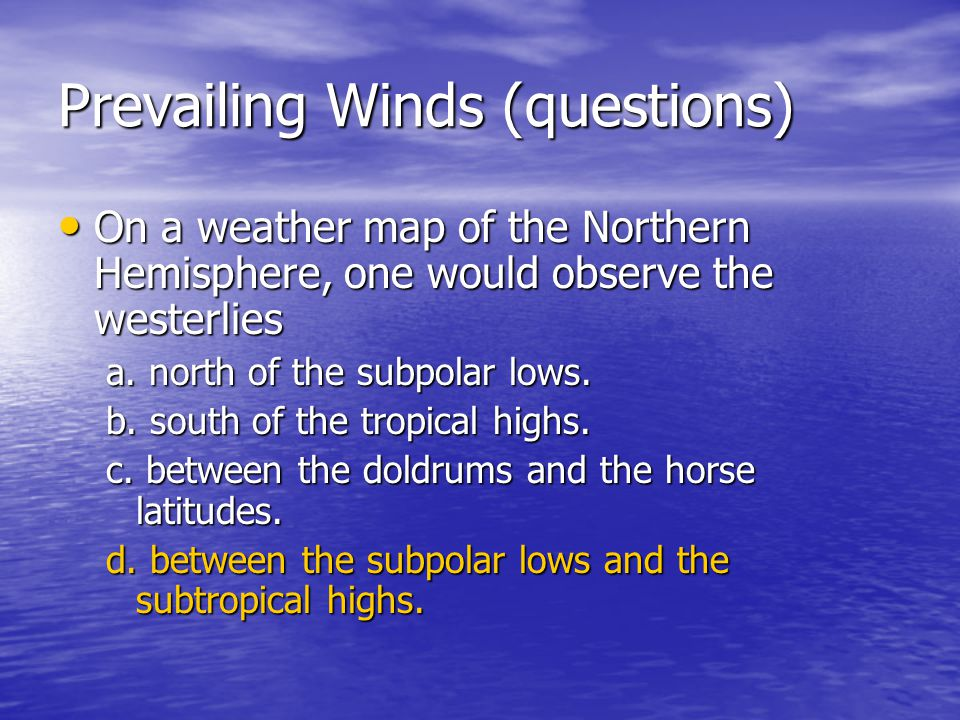 Prevailing Winds (questions) On a weather map of the Northern Hemisphere, one would observe the westerlies On a weather map of the Northern Hemisphere