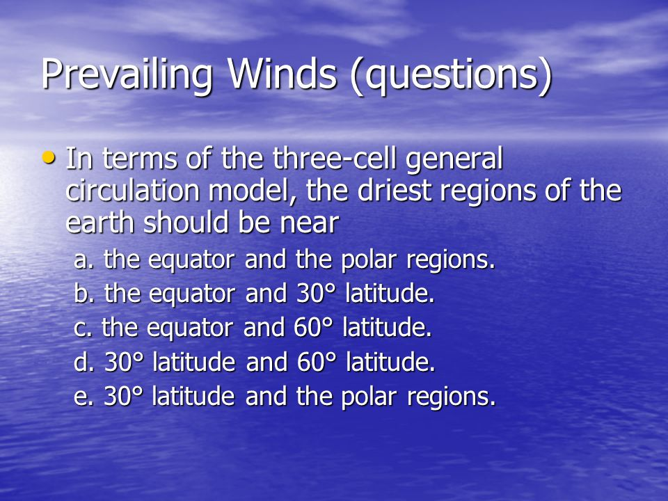 Prevailing Winds (questions) In terms of the three-cell general circulation model, the driest regions of the earth should be near In terms of the thre