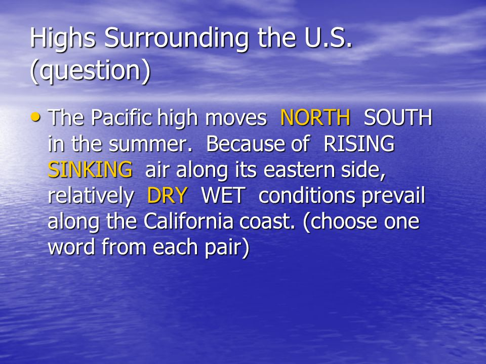 Highs Surrounding the U.S. (question) The Pacific high moves NORTH SOUTH in the summer. Because of RISING SINKING air along its eastern side, relative