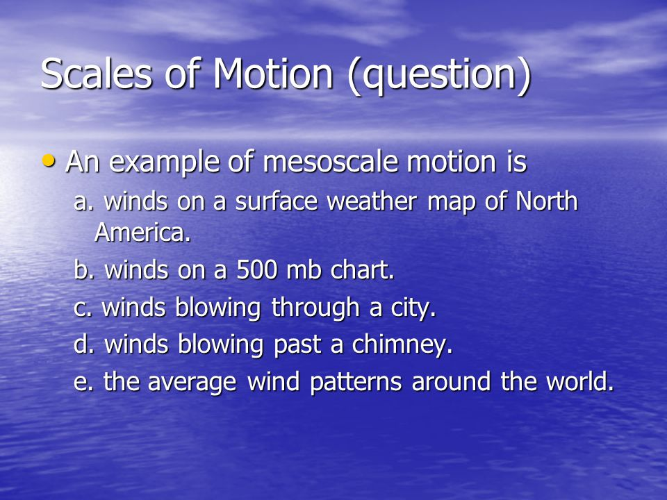 Scales of Motion (question) An example of mesoscale motion is An example of mesoscale motion is a. winds on a surface weather map of North America. b.