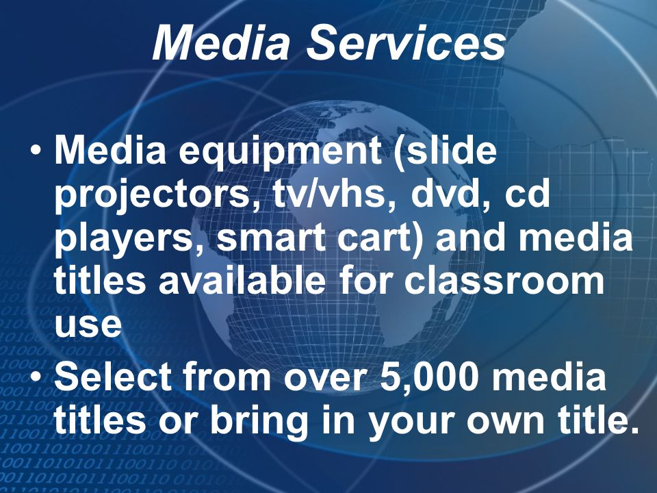Media Services Media equipment (slide projectors, tv/vhs, dvd, cd players, smart cart) and media titles available for classroom use Select from over 5