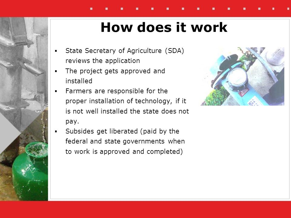 State Secretary of Agriculture (SDA) reviews the application The project gets approved and installed Farmers are responsible for the proper installation of technology, if it is not well installed the state does not pay.