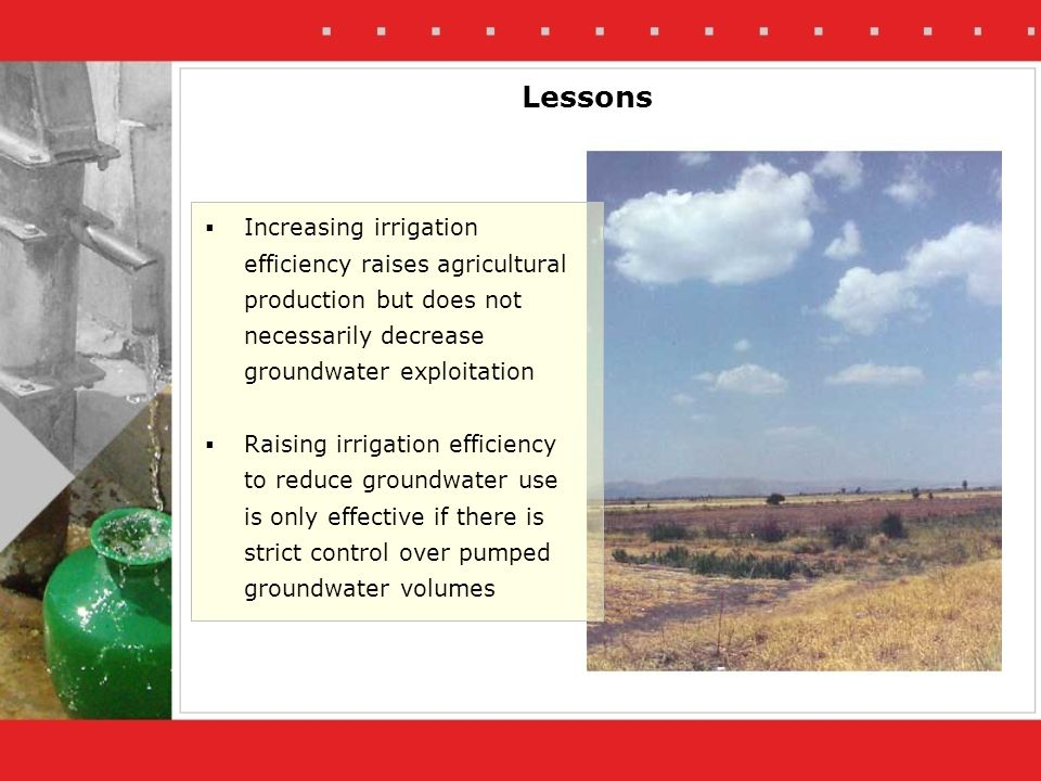 Lessons Increasing irrigation efficiency raises agricultural production but does not necessarily decrease groundwater exploitation Raising irrigation efficiency to reduce groundwater use is only effective if there is strict control over pumped groundwater volumes